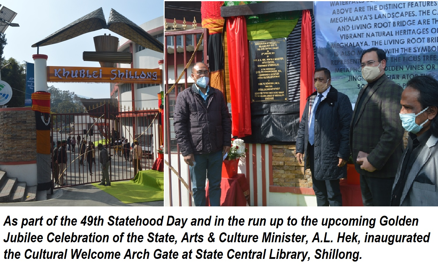 As part of the 49th Statehood Day and in the run up to the upcoming Golden Jubilee Celebration of the State, Arts & Culture Minister, Shri A.L. Hek, inaugurated the Cultural Welcome Arch Gate at State Central Library, Shillong on 21.01.2021.